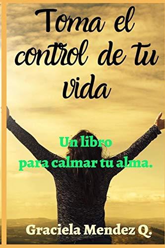 Toma el control de tu vida. (Libro de autoayuda, determinación, mata la tristeza, crecimiento personal, superación, perseverancia, motivación persona, ansiedad)): Un libro para calmar tu alma