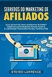 Segredos Do Marketing De Afiliados: Guia Definitivo Para Vender Na Internet Como Afiliado Criando Renda Passiva E Liberdade Financeira No Seu Tempo Livre