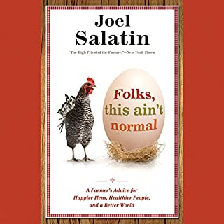 Folks, This Ain't Normal     A Farmer's Advice for Happier Hens, Healthier People, and a Better World              Written by:                                                                                                                                 Joel Salatin                               Narrated by:                                                                                                                                 Joel Salatin                      Length: 15 hrs and 14 mins     19 ratings     Overall 4.9