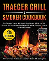 Traeger Grill & Smoker Cookbook: The Complete Traeger Grill Bible to Smoking and Grilling over 200 Flavorful and Tasty Recipes, Plus Tips and Techniques for Beginners and Advanced Pitmasters