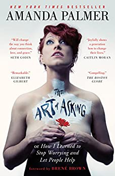 The Art of Asking: How I Learned to Stop Worrying and Let People Help by [Amanda Palmer, Brené Brown]