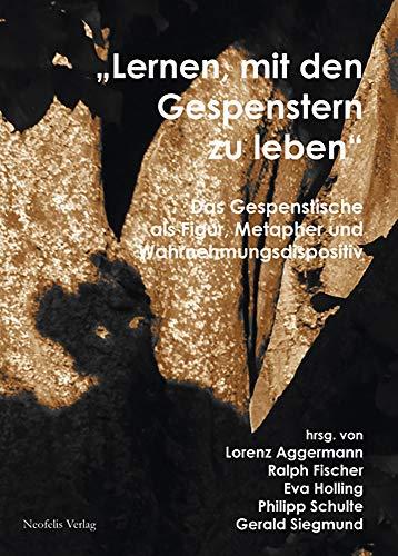 """""""Lernen, mit den Gespenstern zu leben"""": Das Gespenstische als Figur, Metapher und Wahrnehmungsdispositiv in Theorie und Ästhetik"""