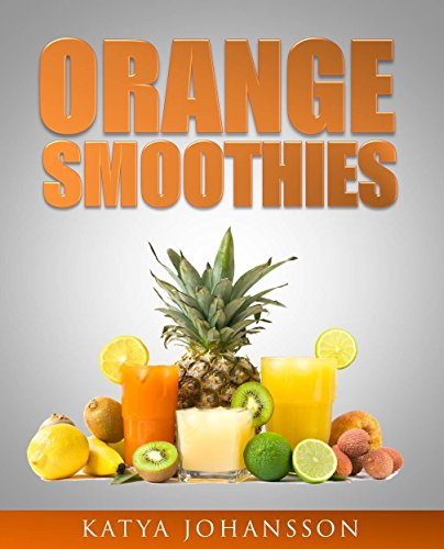 ORANGE SMOOTHIES: Diversify The Color, Maximize Your Health - 35 Top Orange Smoothie Recipes
