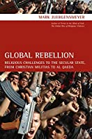 Global Rebellion: Religious Challenges to the Secular State, from Christian Militias to Al Qaeda (Comparative Studies in Religion and Society)
