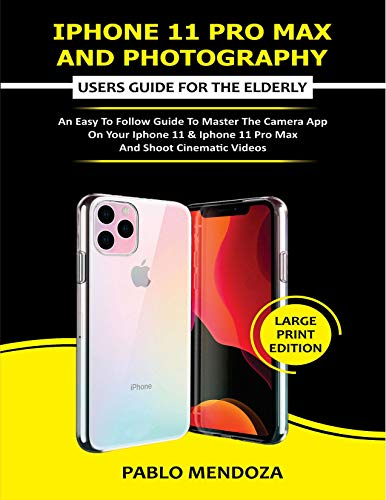 IPHONE 11 PRO MAX AND PHOTOGRAPHY USERS GUIDE FOR THE ELDERLY: An Easy to Follow Guide to Master the Camera App on Your iPhone 11 & iPhone 11 Pro Max and Shoot Cinematic Videos (English Edition)