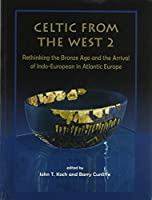 Celtic from the West 2: Rethinking the Bronze Age and the Arrival of Indo-European in Atlantic Europe (Celtic Studies Publications)