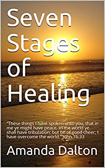 "Seven Stages of Healing: ""These things I have spoken unto you, that in me ye might have peace. In the world ye shall have tribulation: but be of good cheer; I have overcome the world."" John 16:33 by [Amanda Dalton]"