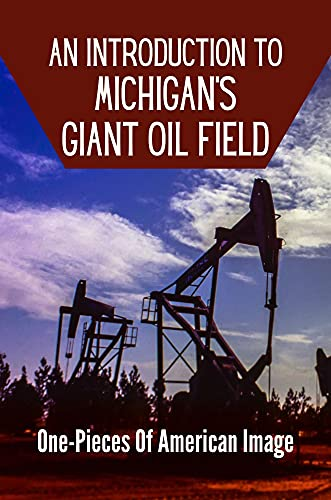 An Introduction To Michigan's Giant Oil Field: One-Pieces Of American Image: Oil And Natural Gas (English Edition)