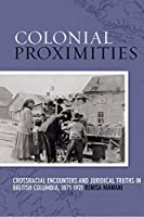 Colonial Proximities: Crossracial Encounters and Juridical Truths in British Columbia, 1871-1921 (Law and Society Series)