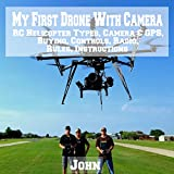 My First Drone with Camera: RC Helicopter Types, Camera & GPS, Buying, Controls, Radio, Rules, Instructions