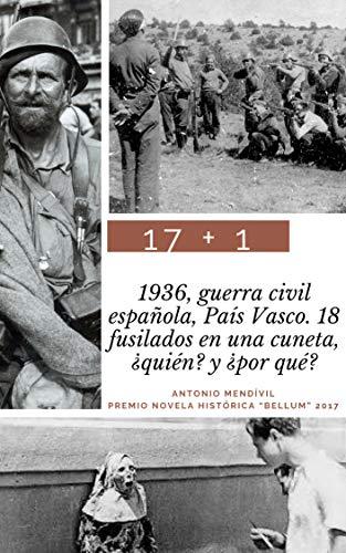 17 + 1: 1936, guerra civil española, País Vasco. 18 fusilados en una cuneta. ¿Quién? y ¿por qué? (Trilogía: amor y odio) eBook: Mendívil, Antonio: Amazon.es: Tienda Kindle