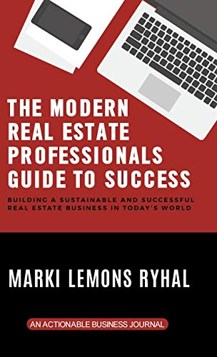 The Modern Real Estate Professionals Guide to Success: Building a Sustainable and Successful Real Estate Business in Today's World
