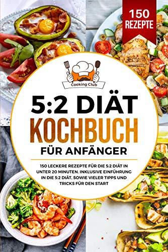 5:2 Diät Kochbuch für Anfänger: 150 leckere Rezepte für die 5:2 Diät in unter 20 Minuten. Inklusive Einführung in die 5:2 Diät, sowie vieler Tipps und Tricks für den Start.