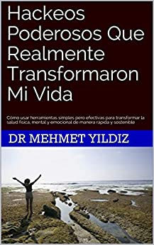 [Dr Mehmet Yildiz]のHackeos Poderosos Que Realmente Transformaron Mi Vida  : Cómo usar herramientas simples pero efectivas para transformar la salud física, mental y emocional ... manera rápida y sostenible (Spanish Edition)