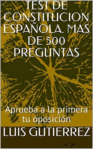 TEST DE CONSTITUCION ESPAÑOLA. MAS DE 500 PREGUNTAS: Aprueba a la primera tu oposición