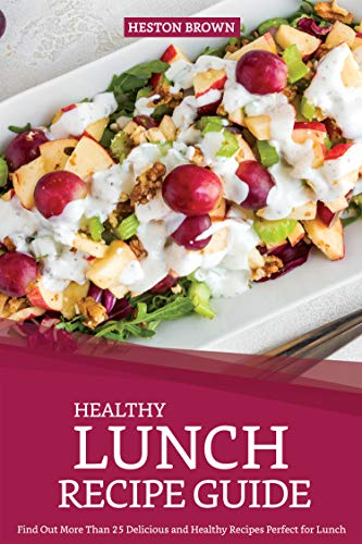 Healthy Lunch Recipe Guide: Find Out More Than 25 Delicious and Healthy Recipes Perfect for Lunch