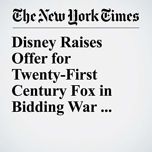 Disney Raises Offer for Twenty-First Century Fox in Bidding War With Comcast copertina