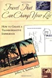Travel Change Your Life: How to Create a Transformative Experience