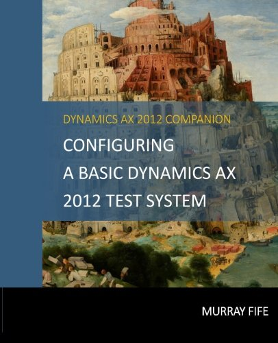 Configuring A Base Dynamics AX 2012 Test System (Dynamics AX 2012 Barebones Configuration Guides, Band 1)