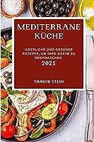 Mediterrane Kueche 2021: Koestliche Und Gesunde Rezepte, Um Ihre Gaeste Zu Ueberraschen (Mediterranean Recipes 2021 German Edition)