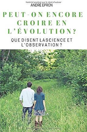 PEUT-ON ENCORE CROIRE EN L'éVOLUTION ?: QUE DISENT LA SCIENCE ET L'OBSERVATION ?