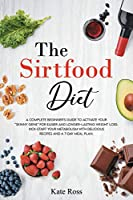 """The Sirtfood Diet: A Complete Beginner's Guide to Activate Your """"Skinny Gene"""" for Easier and Longer-Lasting Weight Loss. Kick-Start Your Metabolism with Delicious Recipes and a 7-Day Meal Plan"""