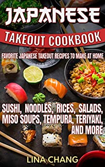Japanese Takeout Cookbook Favorite Japanese Takeout Recipes to Make at Home: Sushi, Noodles, Rices, Salads, Miso Soups, Tempura, Teriyaki and More by [Lina Chang]