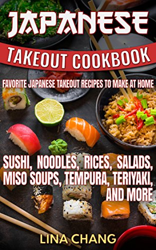 Japanese Takeout Cookbook Favorite Japanese Takeout Recipes to Make at Home: Sushi, Noodles, Rices, Salads, Miso Soups, Tempura, Teriyaki and More (Takeout Cookbooks 6) (English Edition)