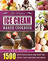 The Perfect Ice Cream Maker Cookbook: 1500 Days Delicious and Easy Recipes that Anyone Can Make