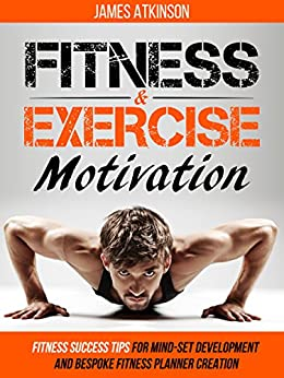 Fitness & Exercise Motivation: Fitness Success Tips for Mindset Development and Personal Fitness Planner Creation (Home Workout & Weight Loss Success Book 1) by [James Atkinson]