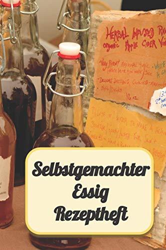 Selbstgemachter Essig Rezeptheft: Rezeptbuch Notizbuch zum Einschreiben von eigenen Kräuteressig-Rezepten. Für den Gourmet, Feinschmecker, Hobbykoch und Hobbyköchin