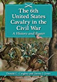 The 6th United States Cavalry in the Civil War: A History and Roster