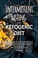 The Intermittent Fasting and the Ketogenic Diet: The Ultimate Guide to Intermittent Fasting How to Do it the Right Way to Get Rapid Weight Loss, Boost Your Energy Like Never Before, and Look Younger by Detoxifying your Body. How to Combine IF with Keto