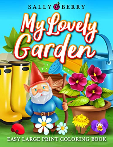 Easy Large Print Coloring Book: My Lovely Garden, Simple Coloring Pages with Flowers, Greenhouse Cozy Objects, Sweet Home Ambience. Perfect for ... Adults to Get Relaxation and Stress Relief