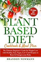 Plant-Based Diet Meal Plan: The Ultimate Beginner's Guide for Weight Loss with Healthy, Easy, Vegan, Low-Carb Recipes to Reset & Energize your Body