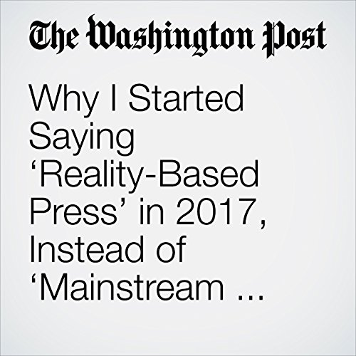 Why I Started Saying 'Reality-Based Press' in 2017, Instead of 'Mainstream Media' copertina