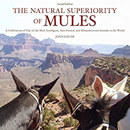 The Natural Superiority of Mules: A Celebration of One of the Most Intelligent, Sure-Footed, and Misunderstood Animals in the World, Second Edition by [John Hauer, Sue Cole]