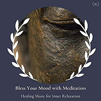 Bless Your Mood With Meditation - Healing Music For Inner Relaxation