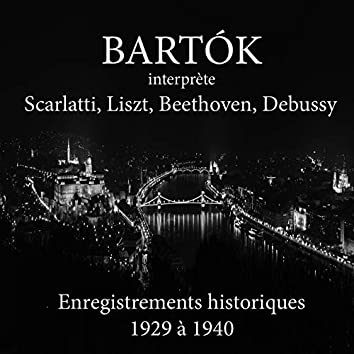 Béla Bartók interprète Scarlatti, Liszt, Beethoven, Debussy (Enregistrements historiques 1929 à 1940)