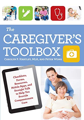 The Caregiver's Toolbox: Checklists, Forms, Resources, Mobile Apps, and Straight Talk to Help You Pr