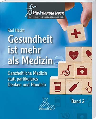 Gesundheit ist mehr als Medizin Band 2 : Ganzheitliche Medizin statt partikulares Denken und Handeln: Ganzheitliches statt partikulares Denken und Handeln