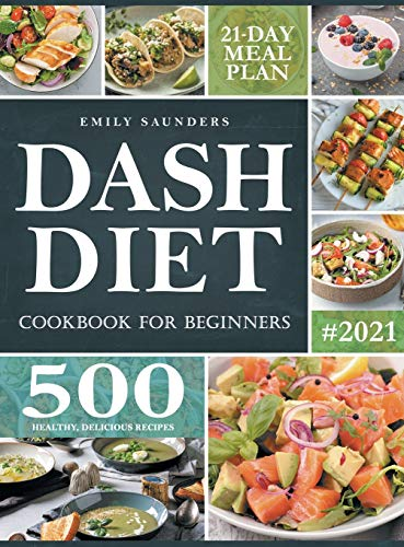 Dash Diet Cookbook for Beginners: 500 Wholesome Recipes for Balanced and Low Sodium Meals. The Complete Guide to Safely and Healthily Lowering High Blood Pressure. 21-Day Meal Plan Included