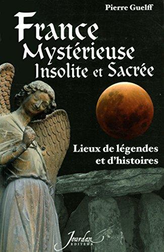 France mystérieuse, insolite et sacrée lieux de légendes et d'histoires