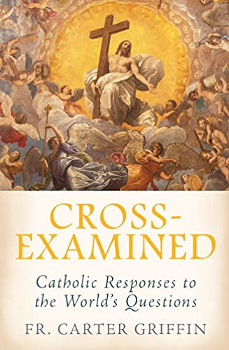 Cross-Examined: Catholic Responses to the World's Questions by [Fr. Carter Griffin]