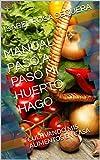 MANUAL PASO A PASO MI HUERTO HAGO: CULTIVANDO MIS ALIMENTOS EN CASA (AGRICULTURA ORGÁNICA nº 1)