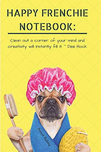 HAPPY FRENCHIE NOTEBOOK: Clean out a corner of your mind and creativity will instantly fill it. ~ Dee Hock French Bulldog: Cute & Funny Dog: A ... Lined, 6 x 9 in (15.2 x 22.9 cm)