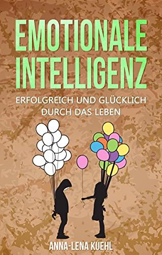 Emotionale Intelligenz erfolgreich & glücklich durch das Leben: Sorgen Sie für ein hochwertiges Leben voller Emotionen. Mit hohem EQ die Resilienz steigern, Stress bewältigen & Gelassenheit lernen
