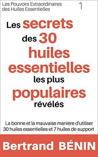 Les secrets des 30 huiles essentielles les plus populaires révélés: La bonne et la mauvaise manière d'utiliser 30 huiles essentielles et 7 huiles de support ... huiles essentielles t. 1) (French Edition)