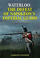 Waterloo: The Defeat of Napoleon\'s Imperial Guard: Henry Clinton, the 2nd Division and the End of a 200-year-old Controversy