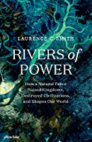 Rivers of Power: How a Natural Force Raised Kingdoms, Destroyed Civilizations, and Shapes Our World